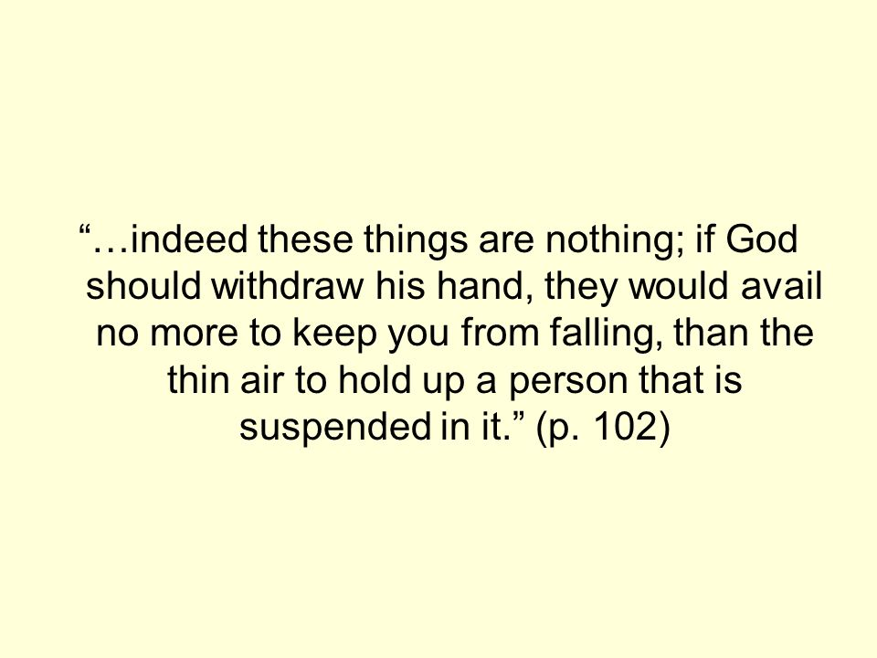 …indeed these things are nothing; if God should withdraw his hand, they would avail no more to keep you from falling, than the thin air to hold up a person that is suspended in it. (p.