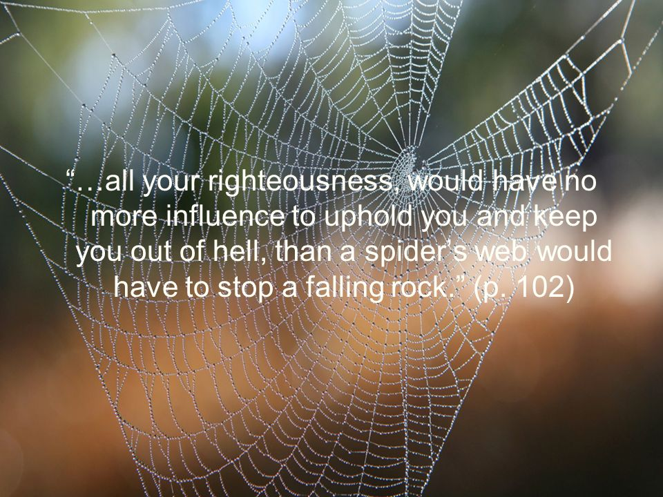…all your righteousness, would have no more influence to uphold you and keep you out of hell, than a spider's web would have to stop a falling rock. (p.