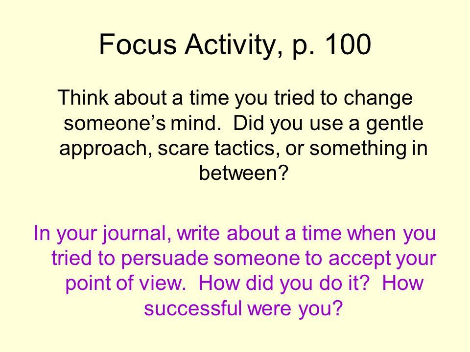 Focus Activity, p. 100 Think about a time you tried to change someone's mind. Did you use a gentle approach, scare tactics, or something in between