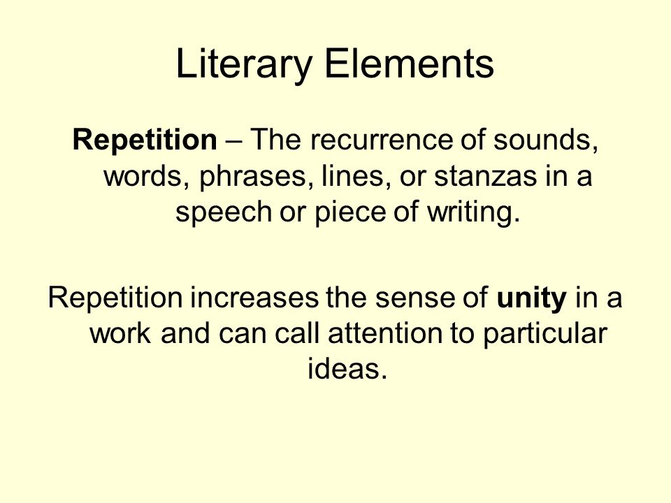 Literary Elements Repetition – The recurrence of sounds, words, phrases, lines, or stanzas in a speech or piece of writing.
