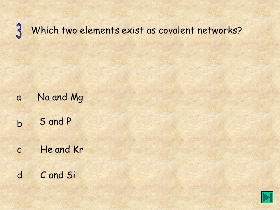 3 Which two elements exist as covalent networks a Na and Mg S and P b