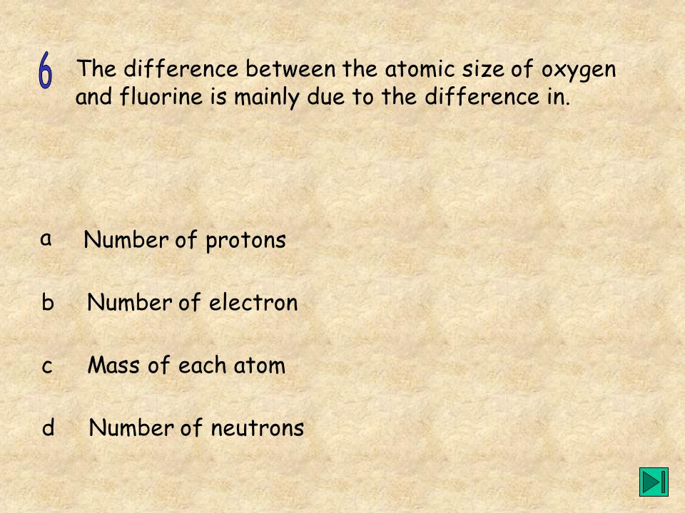 6The difference between the atomic size of oxygen and fluorine is mainly due to the difference in. a.