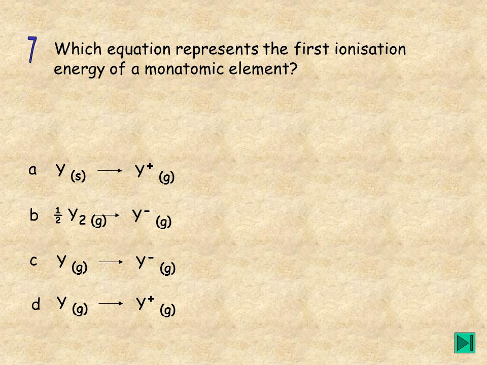 7 Which equation represents the first ionisation energy of a monatomic element a. Y (s) Y+ (g) b.