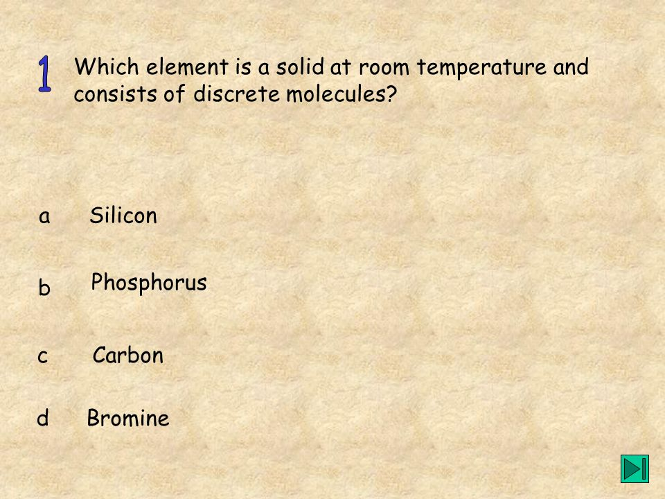 1 Which element is a solid at room temperature and