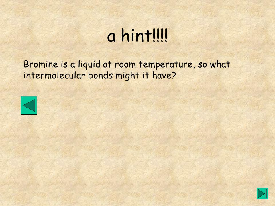 a hint!!!! Bromine is a liquid at room temperature, so what
