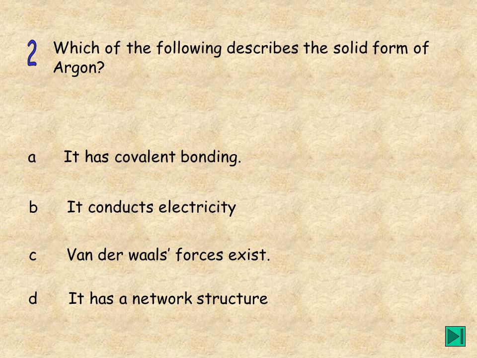 2 Which of the following describes the solid form of Argon a