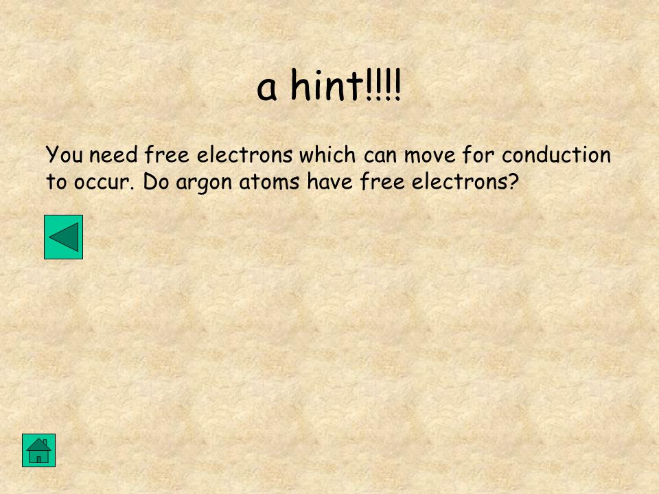 a hint!!!! You need free electrons which can move for conduction