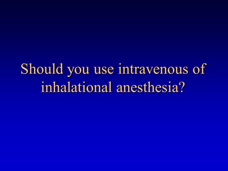 Should you use intravenous of inhalational anesthesia