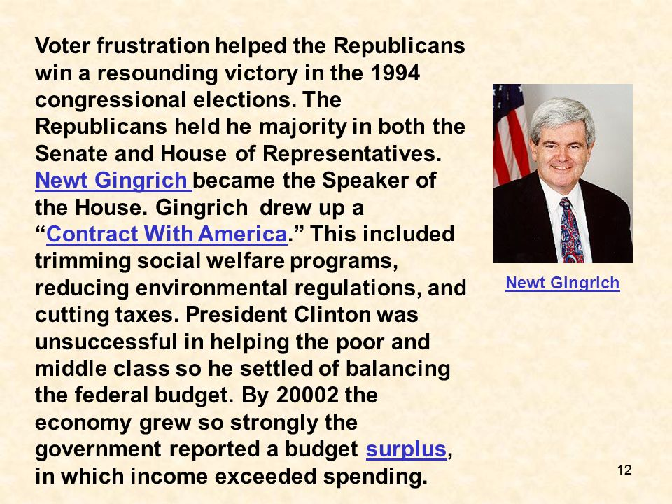 Voter frustration helped the Republicans win a resounding victory in the 1994 congressional elections. The Republicans held he majority in both the Senate and House of Representatives. Newt Gingrich became the Speaker of the House. Gingrich drew up a Contract With America. This included trimming social welfare programs, reducing environmental regulations, and cutting taxes. President Clinton was unsuccessful in helping the poor and middle class so he settled of balancing the federal budget. By 20002 the economy grew so strongly the government reported a budget surplus, in which income exceeded spending.