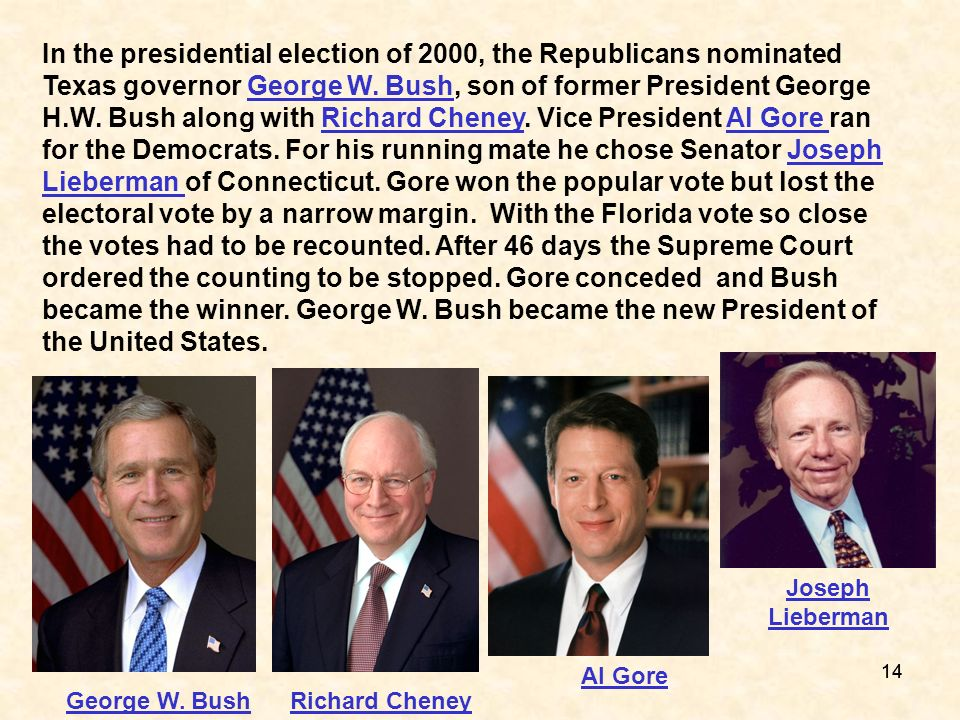 In the presidential election of 2000, the Republicans nominated Texas governor George W. Bush, son of former President George H.W. Bush along with Richard Cheney. Vice President Al Gore ran for the Democrats. For his running mate he chose Senator Joseph Lieberman of Connecticut. Gore won the popular vote but lost the electoral vote by a narrow margin. With the Florida vote so close the votes had to be recounted. After 46 days the Supreme Court ordered the counting to be stopped. Gore conceded and Bush became the winner. George W. Bush became the new President of the United States.