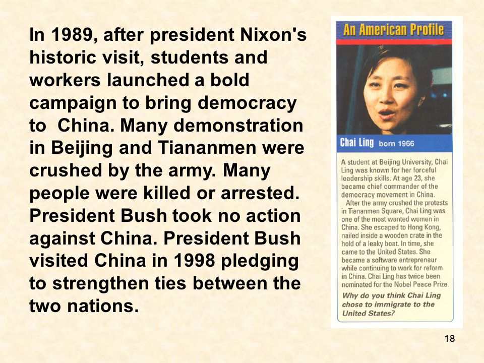 In 1989, after president Nixon s historic visit, students and workers launched a bold campaign to bring democracy to China. Many demonstration in Beijing and Tiananmen were crushed by the army. Many people were killed or arrested. President Bush took no action against China. President Bush visited China in 1998 pledging to strengthen ties between the two nations.