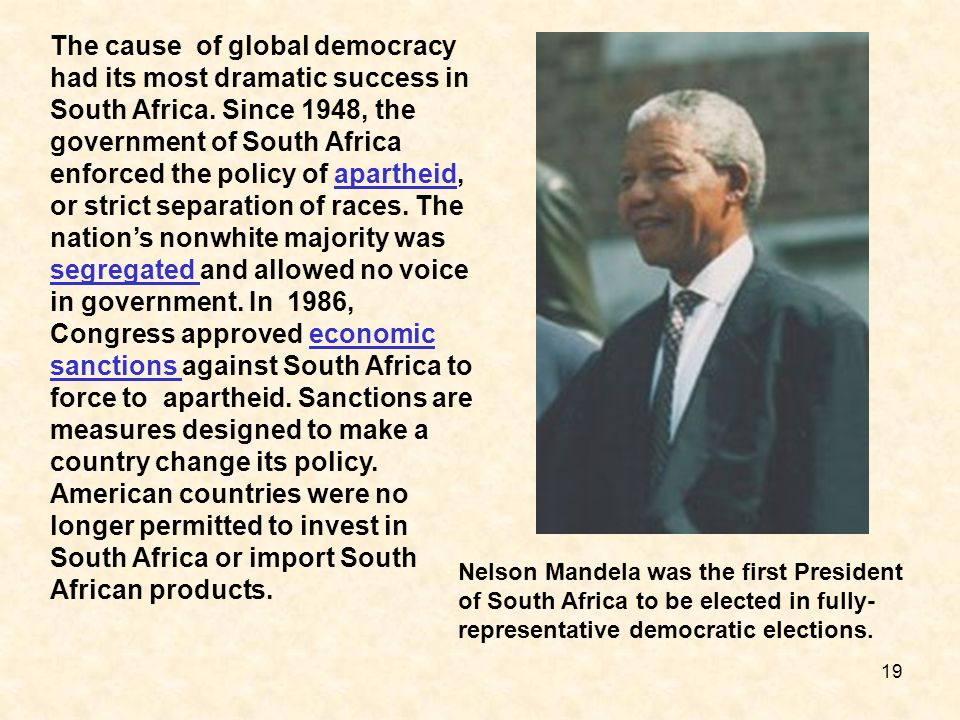 The cause of global democracy had its most dramatic success in South Africa. Since 1948, the government of South Africa enforced the policy of apartheid, or strict separation of races. The nation's nonwhite majority was segregated and allowed no voice in government. In 1986, Congress approved economic sanctions against South Africa to force to apartheid. Sanctions are measures designed to make a country change its policy. American countries were no longer permitted to invest in South Africa or import South African products.
