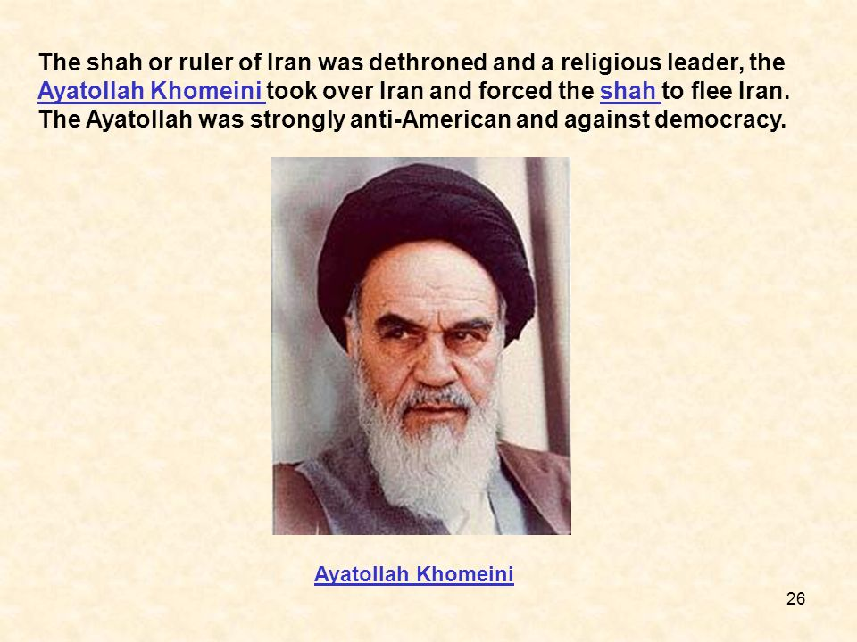 The shah or ruler of Iran was dethroned and a religious leader, the Ayatollah Khomeini took over Iran and forced the shah to flee Iran. The Ayatollah was strongly anti-American and against democracy.
