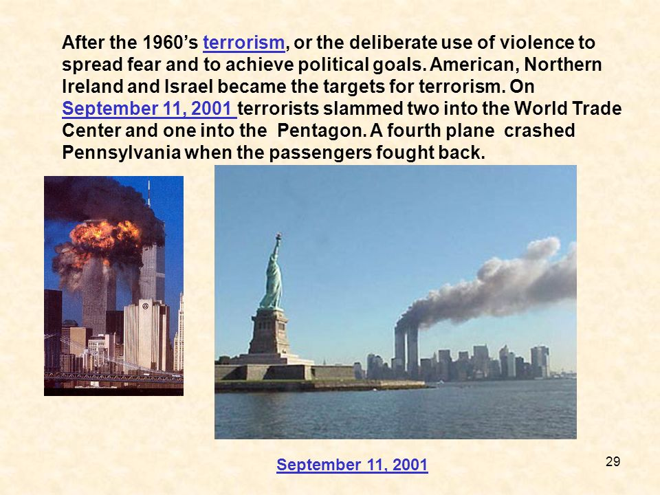 After the 1960's terrorism, or the deliberate use of violence to spread fear and to achieve political goals. American, Northern Ireland and Israel became the targets for terrorism. On September 11, 2001 terrorists slammed two into the World Trade Center and one into the Pentagon. A fourth plane crashed Pennsylvania when the passengers fought back.
