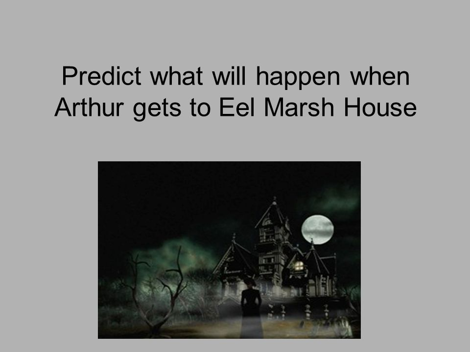 Predict what will happen when Arthur gets to Eel Marsh House