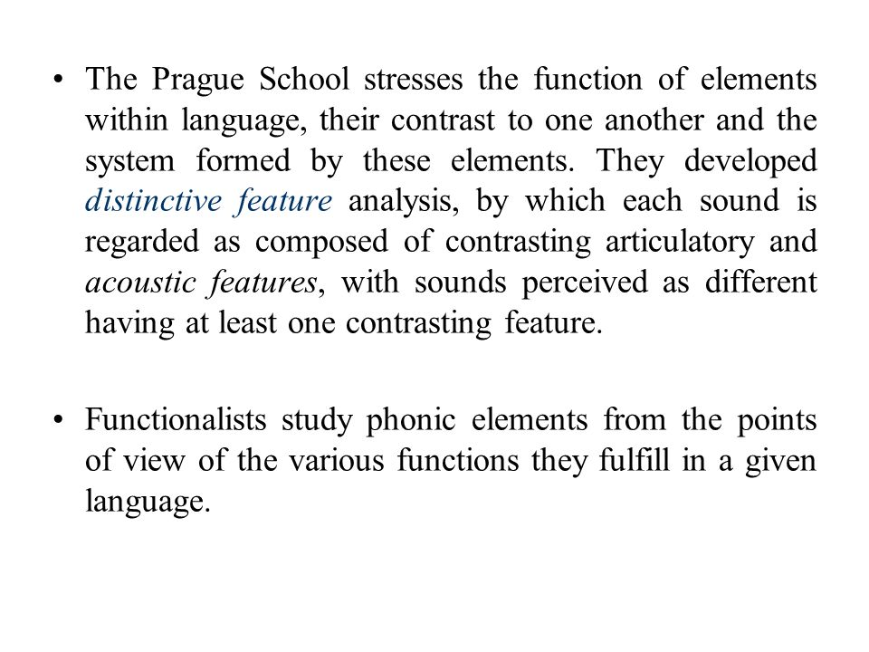 The Prague School stresses the function of elements within language, their contrast to one another and the system formed by these elements. They developed distinctive feature analysis, by which each sound is regarded as composed of contrasting articulatory and acoustic features, with sounds perceived as different having at least one contrasting feature.