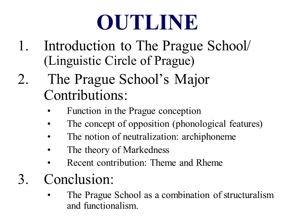 OUTLINE Introduction to The Prague School/ (Linguistic Circle of Prague) The Prague School's Major Contributions: