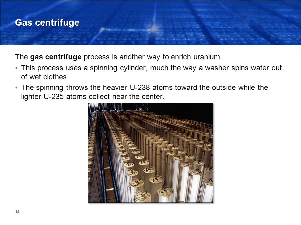 Gas centrifuge The gas centrifuge process is another way to enrich uranium.