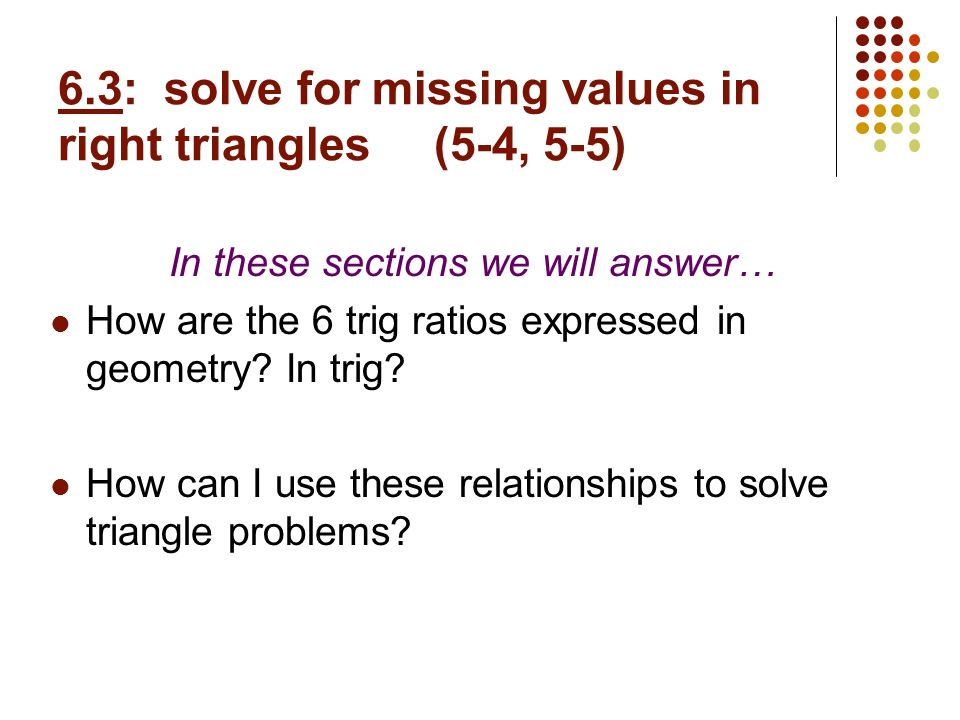 6.3: solve for missing values in right triangles (5-4, 5-5)