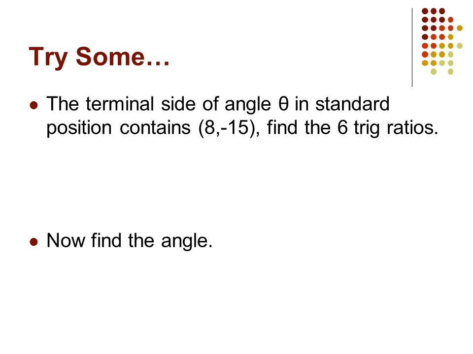 Try Some…The terminal side of angle θ in standard position contains (8,-15), find the 6 trig ratios.
