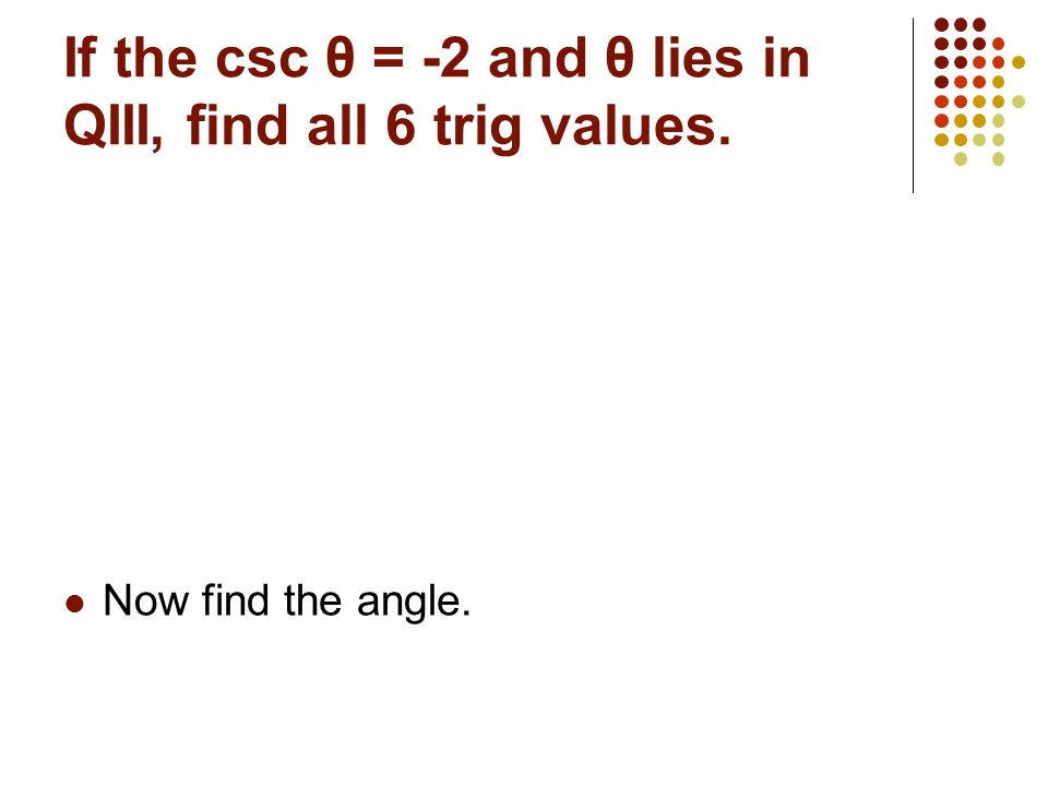 If the csc θ = -2 and θ lies in QIII, find all 6 trig values.