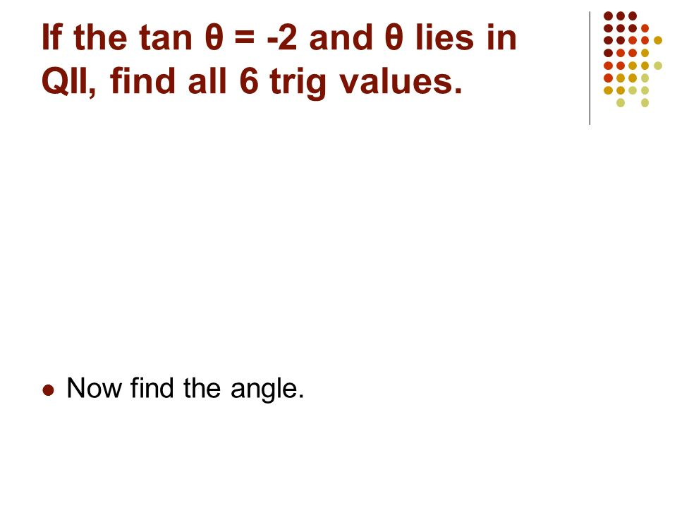 If the tan θ = -2 and θ lies in QII, find all 6 trig values.