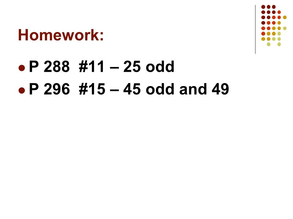 Homework: P 288 #11 – 25 odd P 296 #15 – 45 odd and 49