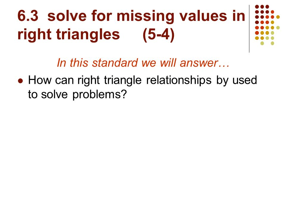 6.3 solve for missing values in right triangles (5-4)