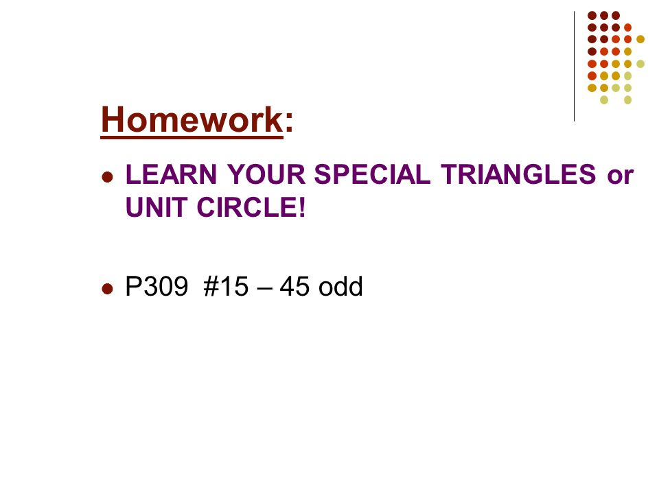 Homework: LEARN YOUR SPECIAL TRIANGLES or UNIT CIRCLE!