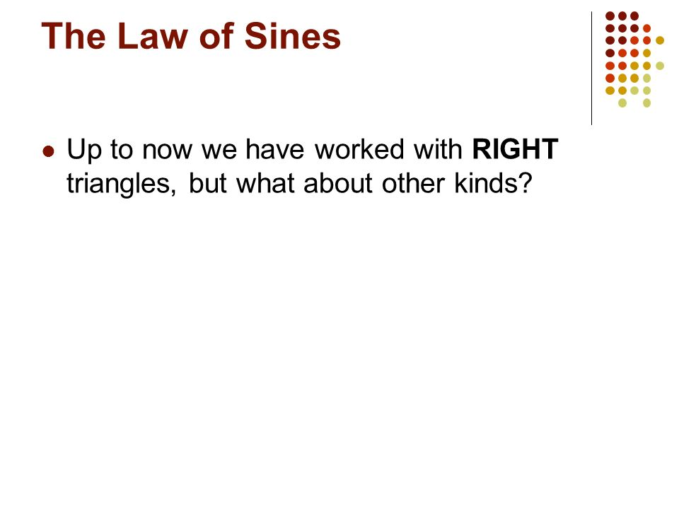 The Law of Sines Up to now we have worked with RIGHT triangles, but what about other kinds