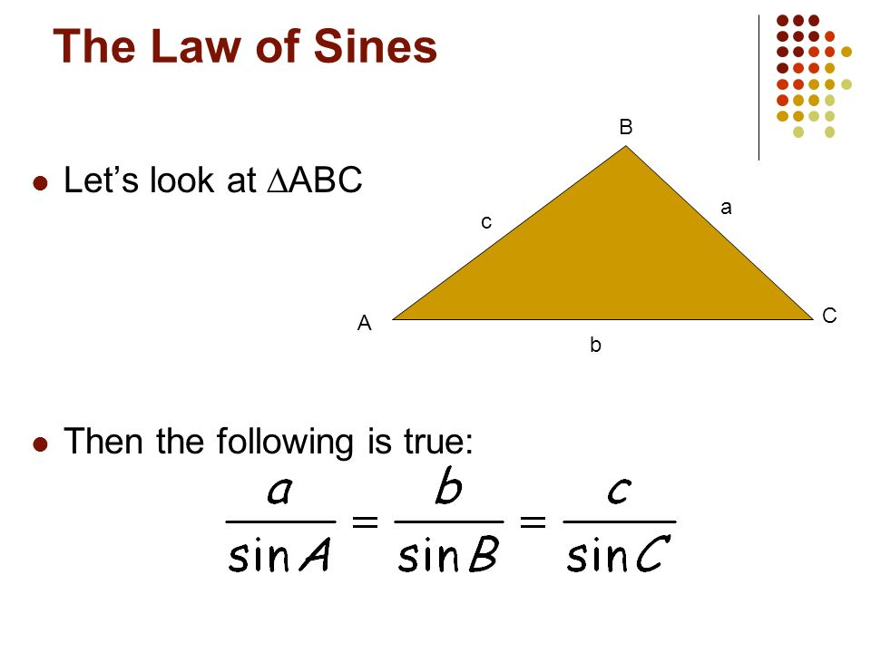 The Law of Sines Let's look at ∆ABC Then the following is true: B a c