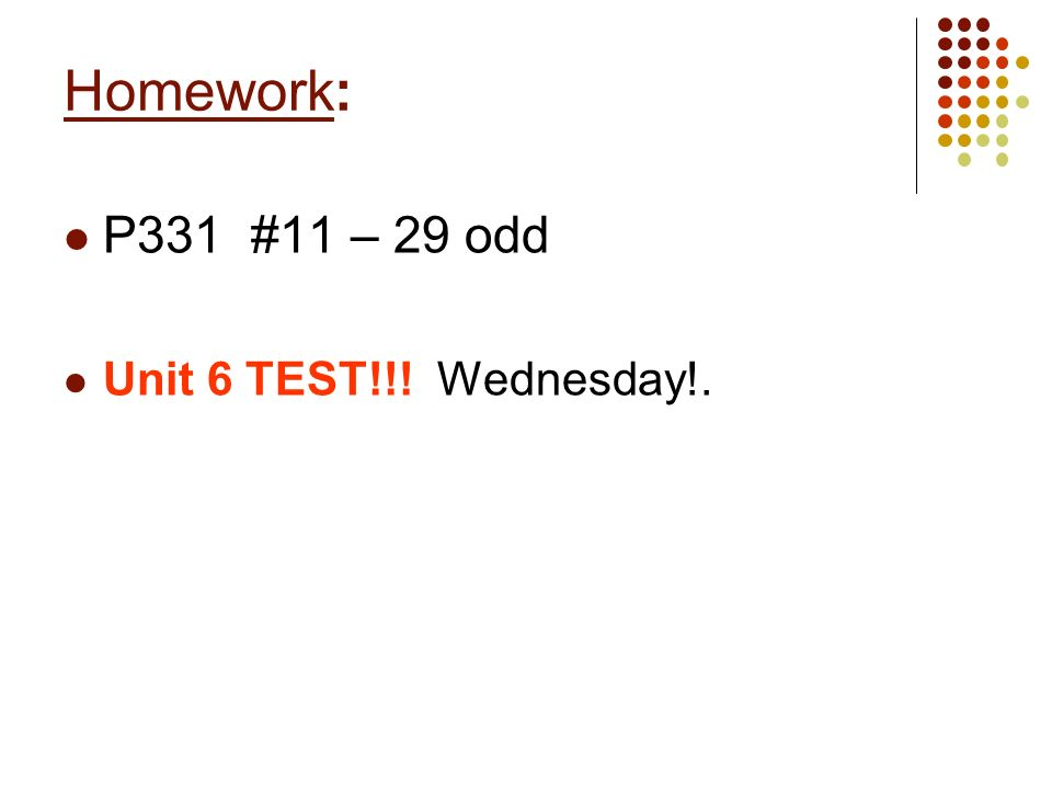 Homework: P331 #11 – 29 odd Unit 6 TEST!!! Wednesday!.