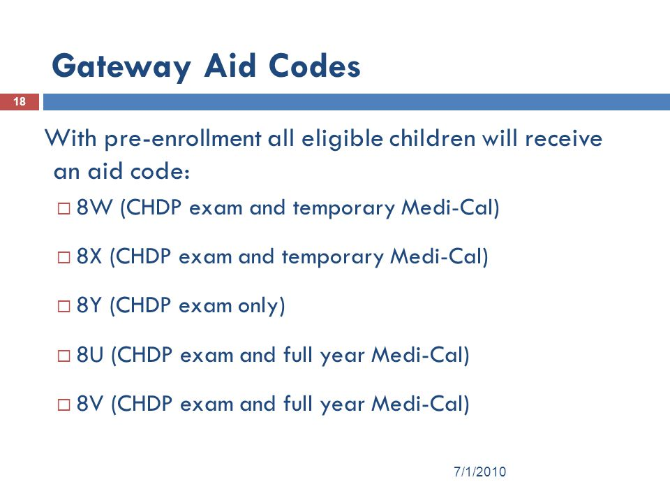 Gateway Aid Codes With pre-enrollment all eligible children will receive an aid code: 8W (CHDP exam and temporary Medi-Cal)