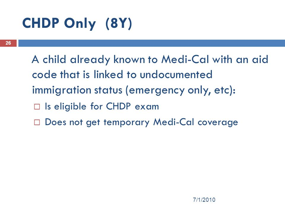 CHDP Only (8Y) A child already known to Medi-Cal with an aid code that is linked to undocumented immigration status (emergency only, etc):