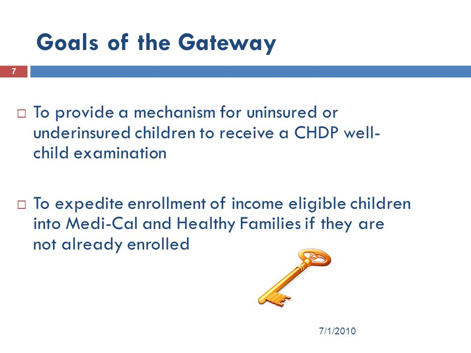 Goals of the Gateway To provide a mechanism for uninsured or underinsured children to receive a CHDP well- child examination.