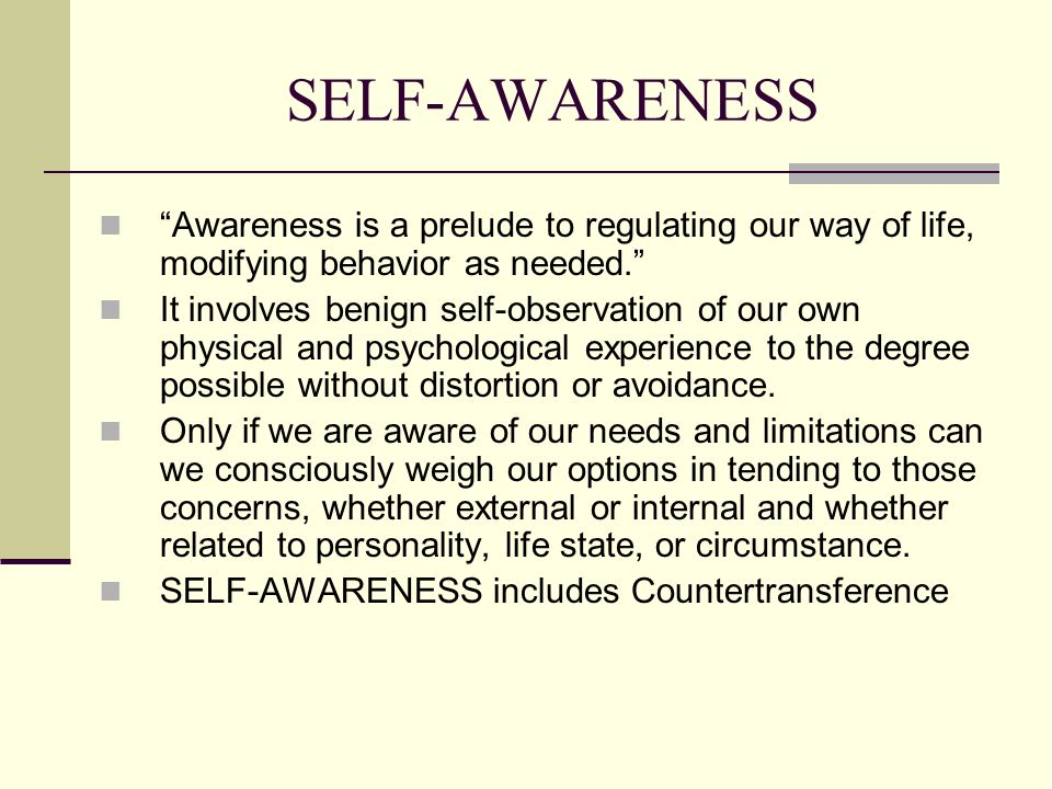 SELF-AWARENESS Awareness is a prelude to regulating our way of life, modifying behavior as needed.