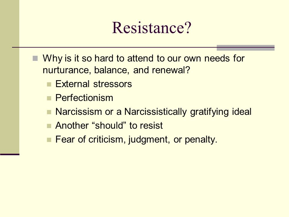 Resistance Why is it so hard to attend to our own needs for nurturance, balance, and renewal External stressors.