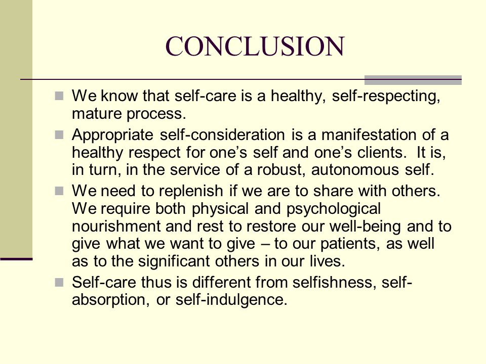 CONCLUSION We know that self-care is a healthy, self-respecting, mature process.