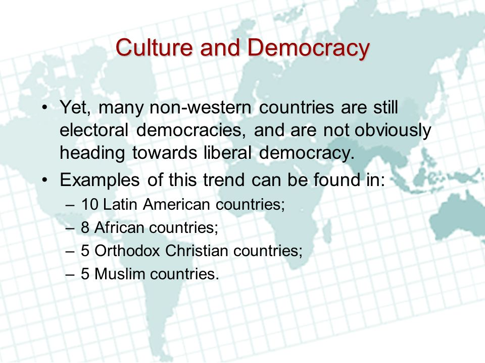 Culture and Democracy Yet, many non-western countries are still electoral democracies, and are not obviously heading towards liberal democracy.