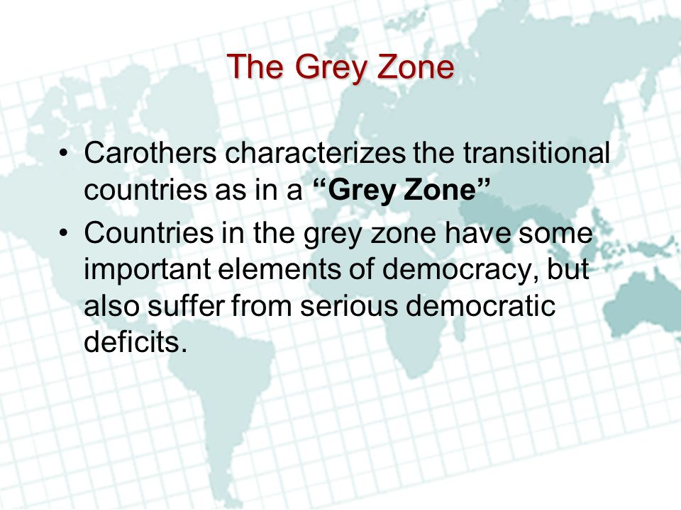 The Grey Zone Carothers characterizes the transitional countries as in a Grey Zone