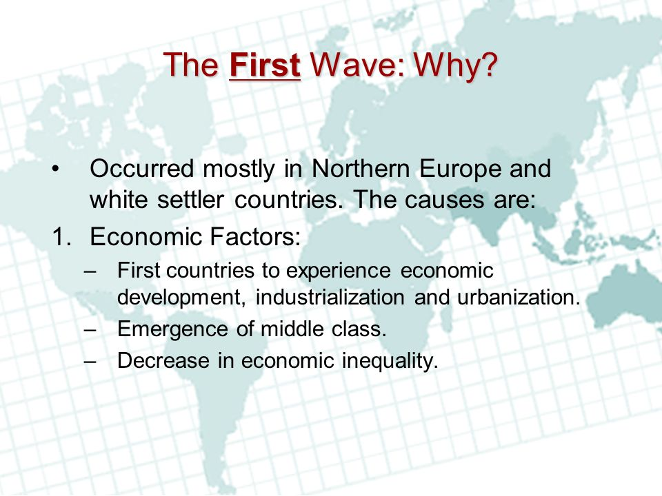 The First Wave: Why Occurred mostly in Northern Europe and white settler countries. The causes are: