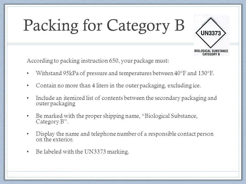 Packing for Category B According to packing instruction 650, your package must: Withstand 95kPa of pressure and temperatures between 40°F and 130°F.