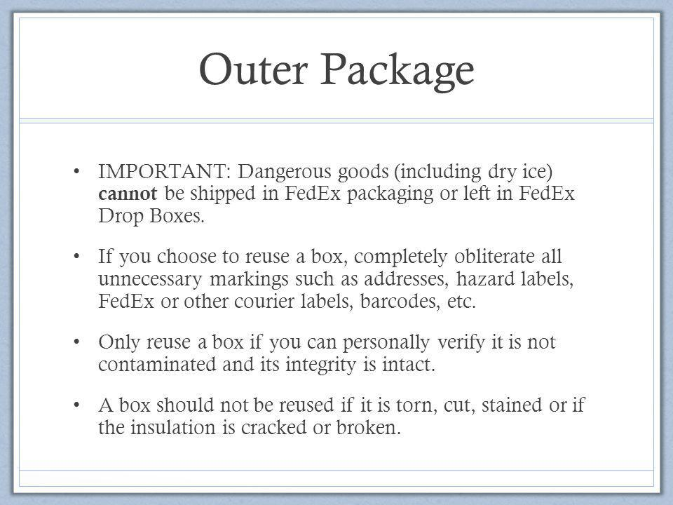 Outer Package IMPORTANT: Dangerous goods (including dry ice) cannot be shipped in FedEx packaging or left in FedEx Drop Boxes.