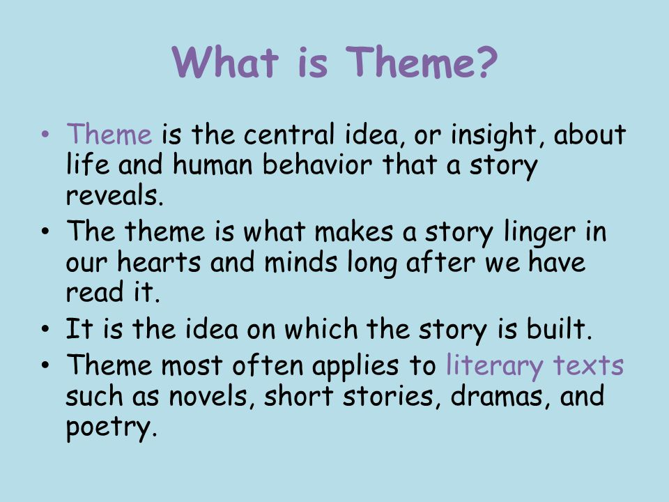 What is Theme Theme is the central idea, or insight, about life and human behavior that a story reveals.