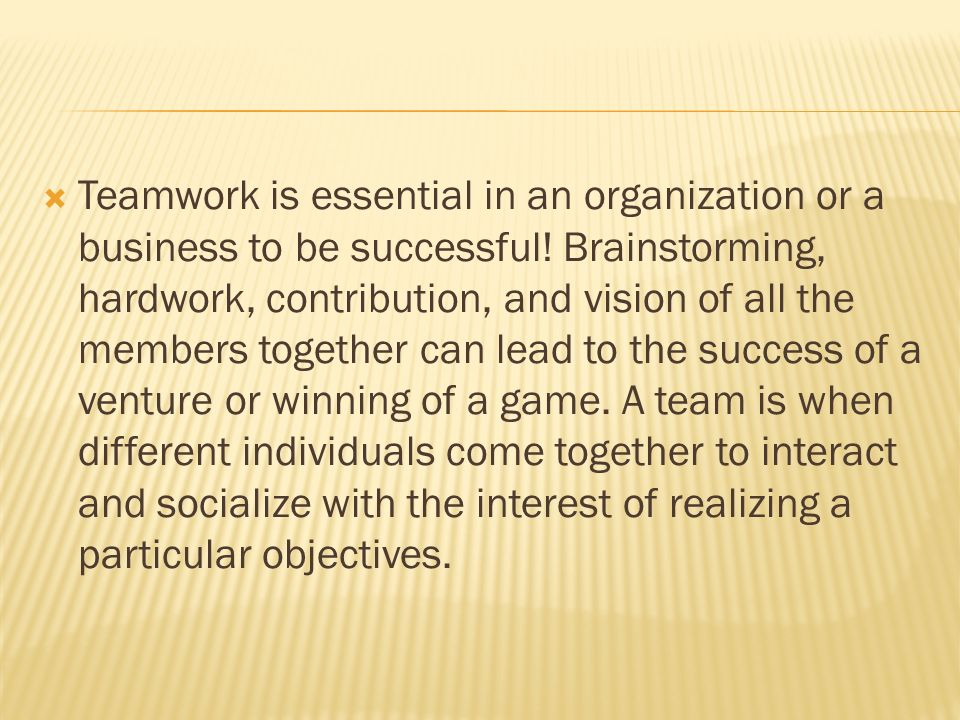 Teamwork is essential in an organization or a business to be successful.