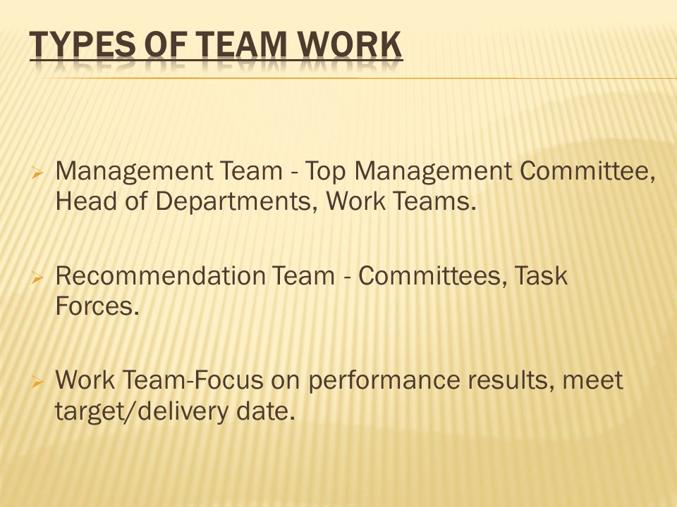 Types of Team Work Management Team - Top Management Committee, Head of Departments, Work Teams. Recommendation Team - Committees, Task Forces.
