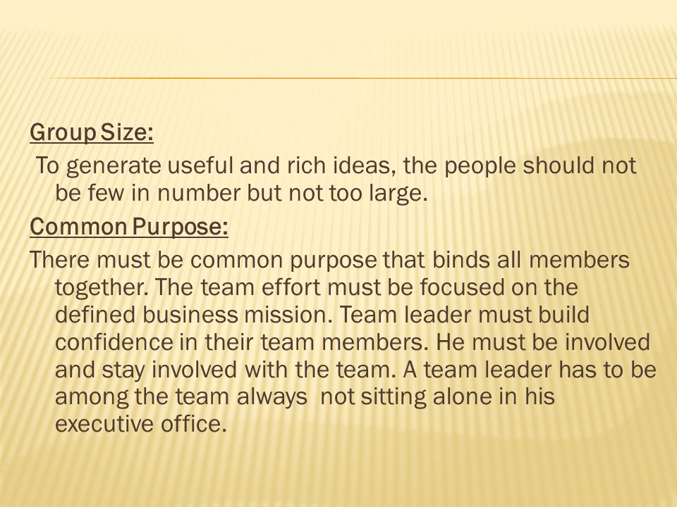 Group Size: To generate useful and rich ideas, the people should not be few in number but not too large.