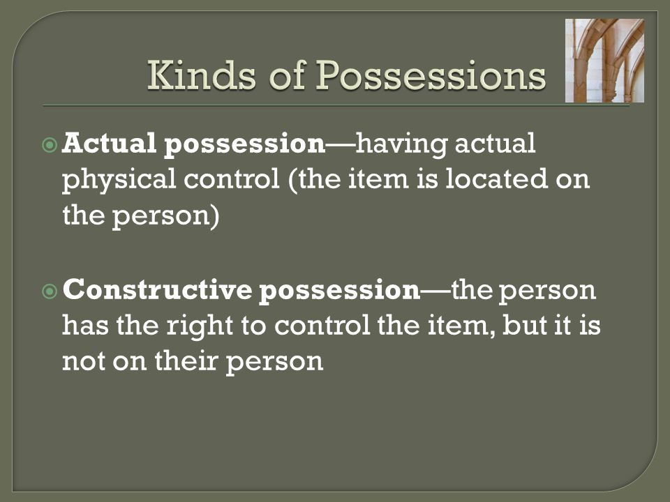 Kinds of Possessions Actual possession—having actual physical control (the item is located on the person)