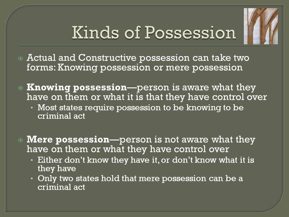 Kinds of Possession Actual and Constructive possession can take two forms: Knowing possession or mere possession.