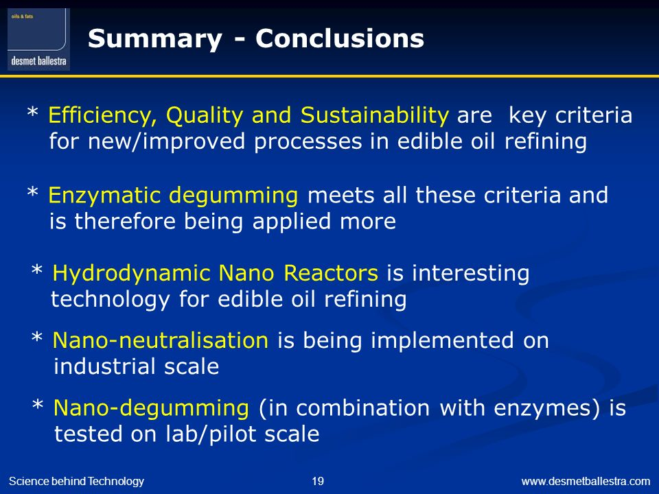 Summary - Conclusions * Efficiency, Quality and Sustainability are key criteria. for new/improved processes in edible oil refining.